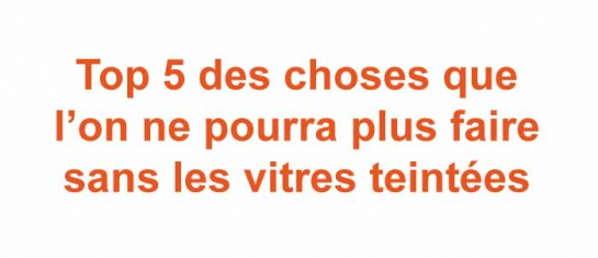 top 5 des choses que l'on ne pourra plus faire sans les vitres teintees